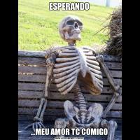 ESPERANDO...MEU AMOR TC COMIGO