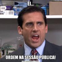 EI...ORDEM NA SESSÃO PÚBLICA!