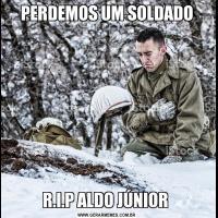 PERDEMOS UM SOLDADOR.I.P ALDO JÚNIOR