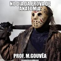 NO DIA DA PROVA DE ANATOMIAPROF. M.GOUVÊA