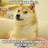 QUANDO MINHA MÃE DIZVOU DEIXAR O CACHORRO TOMANDO CONTA DA CASA