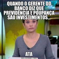 QUANDO O GERENTE DO BANCO DIZ QUE PREVIDÊNCIA E POUPANÇA SÃO INVESTIMENTOS...ATA