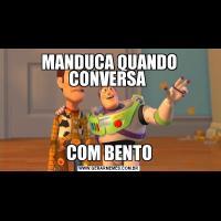 MANDUCA QUANDO CONVERSA COM BENTO