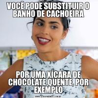 VOCÊ PODE SUBSTITUIR O BANHO DE CACHOEIRAPOR UMA XÍCARA DE CHOCOLATE QUENTE, POR EXEMPLO