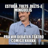 ESTUDA ,TULTS ,DELTS  E MINGUELIS PRA VIR DEBATER TEATRO COMIGO KKKKK.