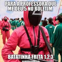 PARA A PROFESSORA QUE ME DEU 5 NO BOLETIM BATATINHA FRITA 1,2,3