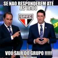 SE NAO RESPONDEREM ATE AS 18:00VOU SAIR DO GRUPO !!!!!