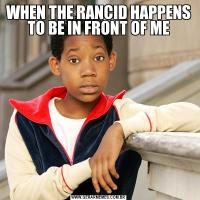 WHEN THE RANCID HAPPENS TO BE IN FRONT OF ME