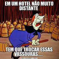 EM UM HOTEL NÃO MUITO DISTANTE TEM QUE TROCAR ESSAS VASSOURAS.....