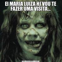 EI MARIA LUIZA HJ VOU TE FAZER UMA VISITA...