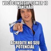 VOCÊ CONSEGUE COMER 10 LANCHÃOACREDITE NO SEU POTENCIAL