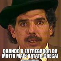 QUANDO O ENTREGADOR DA MUITO MAIS BATATA CHEGA!