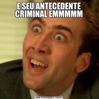 E SEU ANTECEDENTE CRIMINAL EMMMMM