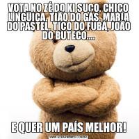 VOTA NO ZÉ DO KI SUCO, CHICO LINGÜIÇA, TIÃO DO GÁS, MARIA DO PASTEL, TICO DO FUBÁ, JOÃO DO BUTECO....E QUER UM PAÍS MELHOR!