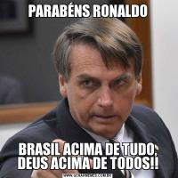 PARABÉNS RONALDOBRASIL ACIMA DE TUDO, DEUS ACIMA DE TODOS!!