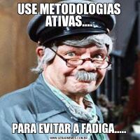 USE METODOLOGIAS ATIVAS....PARA EVITAR A FADIGA.....