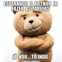 ESPERANDO  O  ARTHUR  IR FAZER  AS TAREFASJÁ  VOU....TÔ INDO