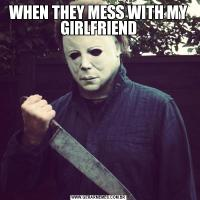 WHEN THEY MESS WITH MY GIRLFRIEND