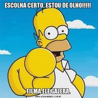ESCOLHA CERTO, ESTOU DE OLHO!!!!! FILMA ELE GALERA.