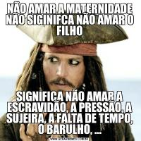 NÃO AMAR A MATERNIDADE NÃO SIGINIFCA NÃO AMAR O FILHOSIGNIFICA NÃO AMAR A ESCRAVIDÃO, A PRESSÃO, A SUJEIRA, A FALTA DE TEMPO, O BARULHO, ...