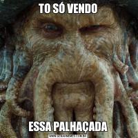 TO SÓ VENDOESSA PALHAÇADA