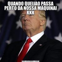 QUANDO QUEIJAO PASSA PERTO DA NOSSA MÁQUINA! KKK