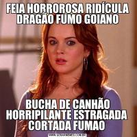FEIA HORROROSA RIDÍCULA DRAGÃO FUMO GOIANOBUCHA DE CANHÃO HORRIPILANTE ESTRAGADA  CORTADA FUMAO