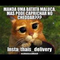 MANDA UMA BATATA MALUCA, MAS PODE CAPRICHAR NO CHEDDAR???Insta: thais_delivery