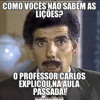COMO VOCÊS NÃO SABEM AS LIÇÕES?O PROFESSOR CARLOS EXPLICOU NA AULA PASSADA!