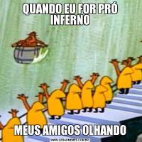 QUANDO EU FOR PRÓ INFERNOMEUS AMIGOS OLHANDO