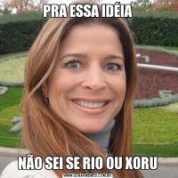 PRA ESSA IDÉIANÃO SEI SE RIO OU XORU