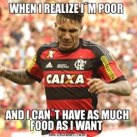 WHEN I REALIZE I´M POOR AND I CAN´T HAVE AS MUCH FOOD AS I WANT