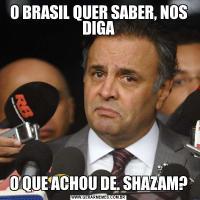 O BRASIL QUER SABER, NOS DIGAO QUE ACHOU DE. SHAZAM?