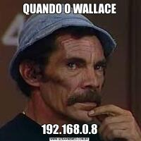 QUANDO O WALLACE192.168.0.8