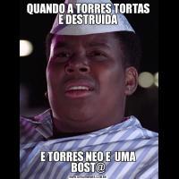 QUANDO A TORRES TORTAS E DESTRUIDAE TORRES NEO E  UMA BOST@