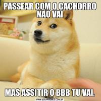 PASSEAR COM O CACHORRO NÃO VAIMAS ASSITIR O BBB TU VAI.