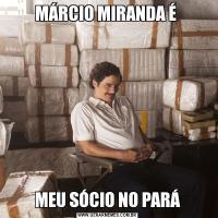 MÁRCIO MIRANDA É MEU SÓCIO NO PARÁ