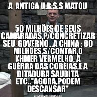 A  ANTIGA U.R.S.S MATOU50 MILHÕES DE SEUS CAMARADAS,P/CONCRETIZAR SEU  GOVERNO...A CHINA : 80 MILHÕES,S/CONTAR,O KHMER VERMELHO, A GUÉRRA DAS CORÉIAS,E A DITADURA SAUDITA ETC..
