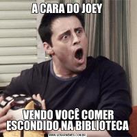 A CARA DO JOEY VENDO VOCÊ COMER ESCONDIDO NA BIBLIOTECA
