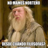 NO MAMES NORTEÑODESDE CUÁNDO FILOSOFAS?