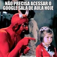NÃO PRECISA ACESSAR O GOOGLE SALA DE AULA HOJE