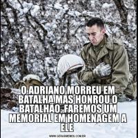 O ADRIANO MORREU EM BATALHA MAS HONROU O BATALHÃO, FAREMOS UM MEMORIAL EM HOMENAGEM A ELE