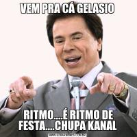 VEM PRA CÁ GELASIO RITMO....É RITMO DE FESTA....CHUPA KANAL