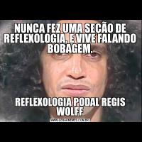 NUNCA FEZ UMA SEÇÃO DE REFLEXOLOGIA, E VIVE FALANDO BOBAGEM.REFLEXOLOGIA PODAL REGIS WOLFF