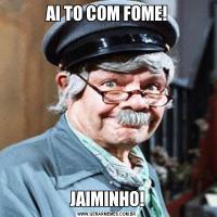 AI TO COM FOME!JAIMINHO!