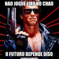 NAO JOGUE LIXO NO CHAOO FUTURO DEPENDE DISO