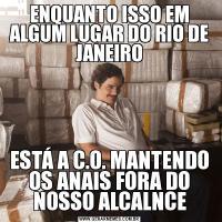 ENQUANTO ISSO EM ALGUM LUGAR DO RIO DE JANEIROESTÁ A C.O. MANTENDO OS ANAIS FORA DO NOSSO ALCALNCE
