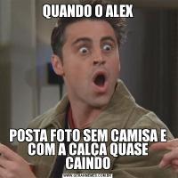 QUANDO O ALEXPOSTA FOTO SEM CAMISA E COM A CALÇA QUASE CAINDO