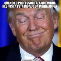 QUANDO O PROFESSOR FALA QUE MINHA RESPOSTA ESTÁ IGUAL O DA MINHA AMIGA