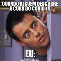 QUANDO ALGUEM DESCOBRE A CURA DO COVID 19EU: